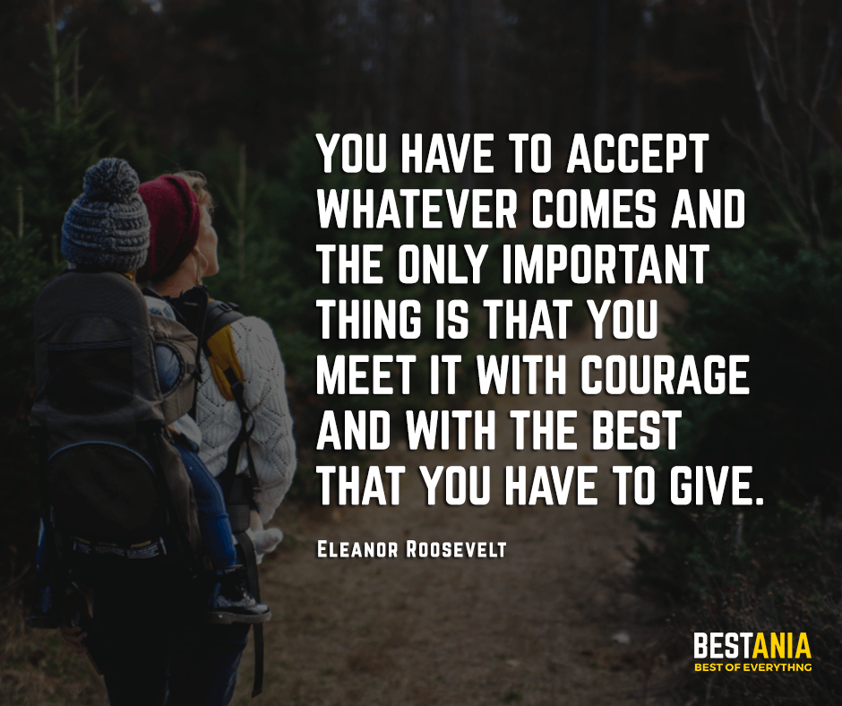 You have to accept whatever comes and the only important thing is that you meet it with courage and with the best that you have to give. Eleanor Roosevelt