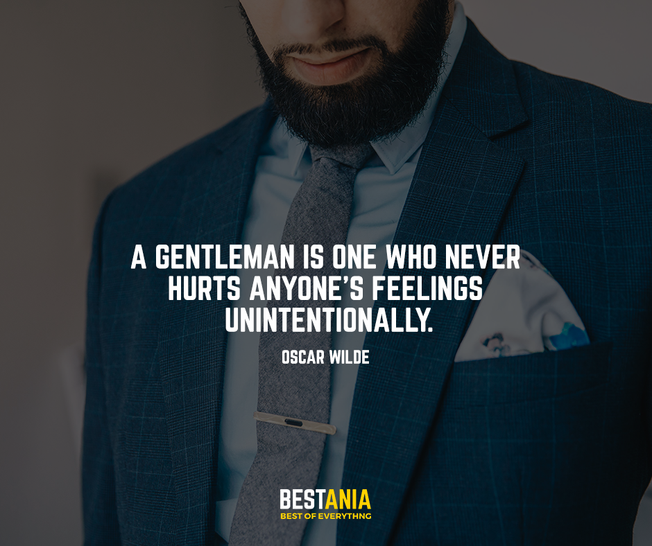 A gentleman is one who never hurts anyone's feelings unintentionally. Oscar Wilde