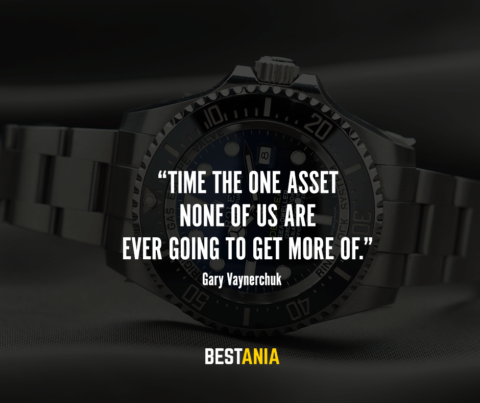 """Time – the one asset none of us are ever going to get more of."" – Gary Vaynerchuk"