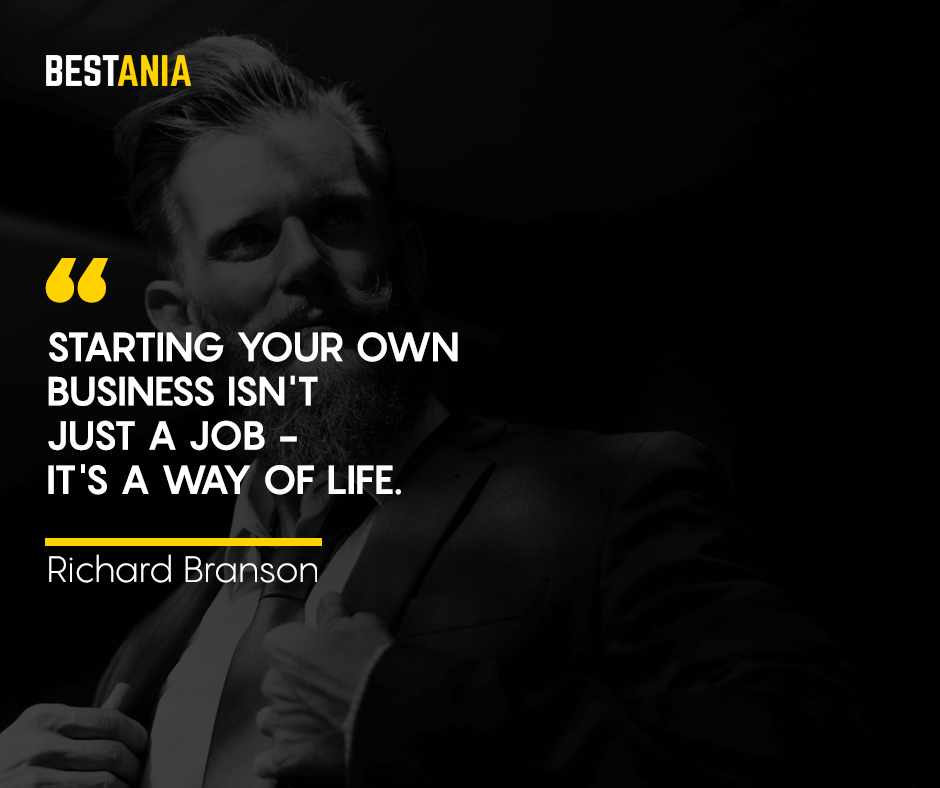 Starting your own business isn't just a job - it's a way of life. Richard Branson
