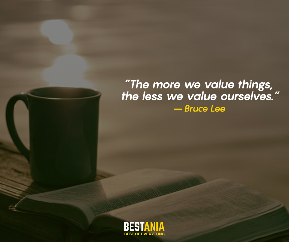 The more we value things, the less we value ourselves. – Bruce Lee