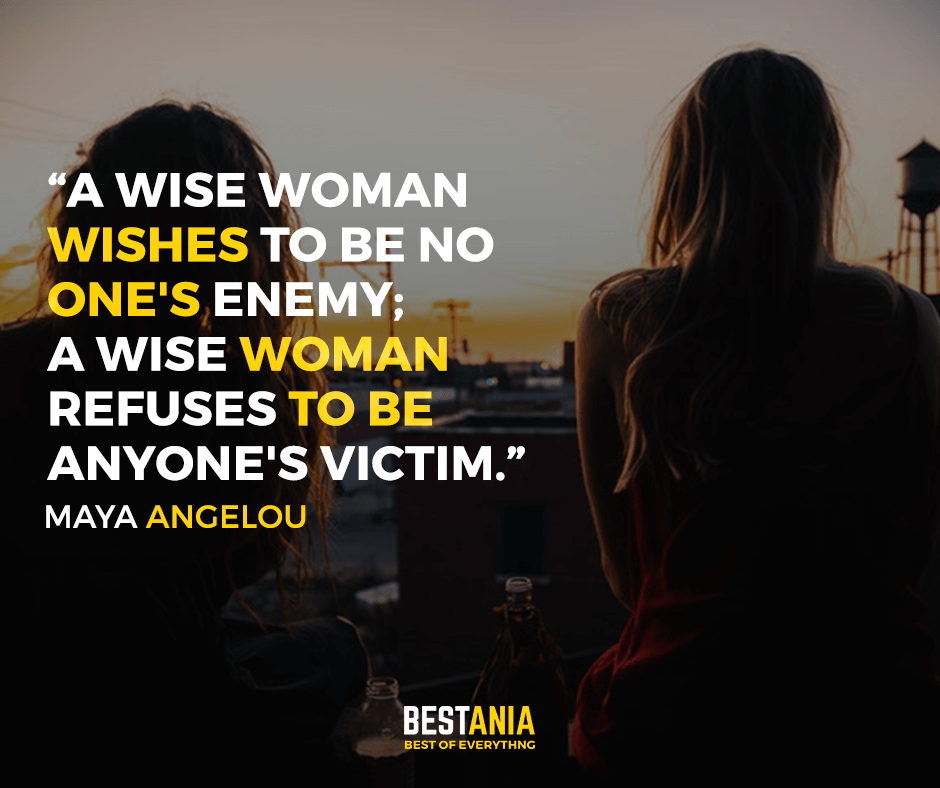 A wise woman wishes to be no one's enemy; a wise woman refuses to be anyone's victim. Maya Angelou