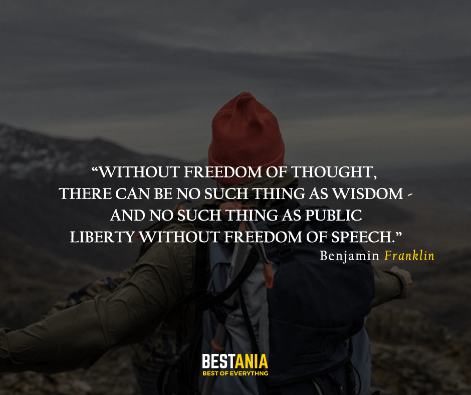 Without freedom of thought, there can be no such thing as wisdom - and no such thing as public  liberty without freedom of speech. Benjamin Franklin