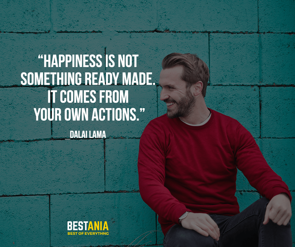 Happiness is not something ready made. It comes from your own actions. Dalai Lama
