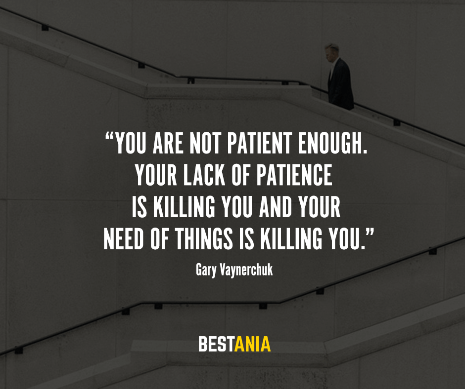 """You are not patient enough. Your lack of patience is killing you and your need of things is killing you."" – Gary Vaynerchuk"