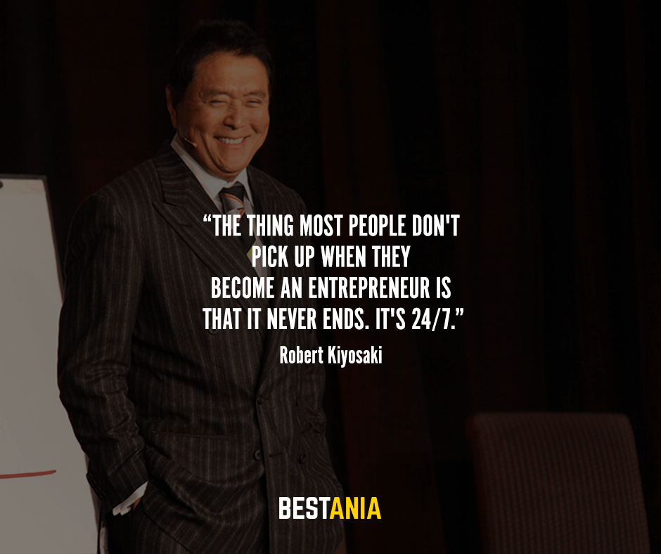 The thing most people don't pick up when they become an entrepreneur is that it never ends. It's 24/7. Robert Kiyosaki