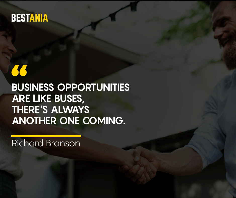 Business opportunities are like buses, there's always another one coming. Richard Branson