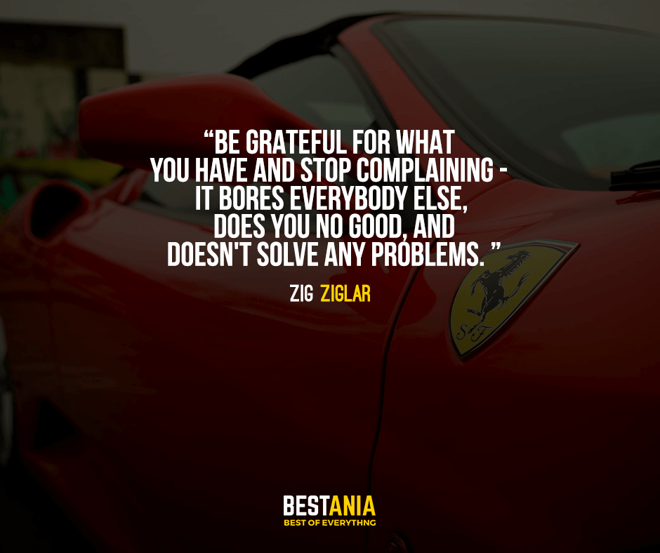 Be grateful for what you have and stop complaining - it bores everybody else, does you no good, and doesn't solve any problems. Zig Ziglar