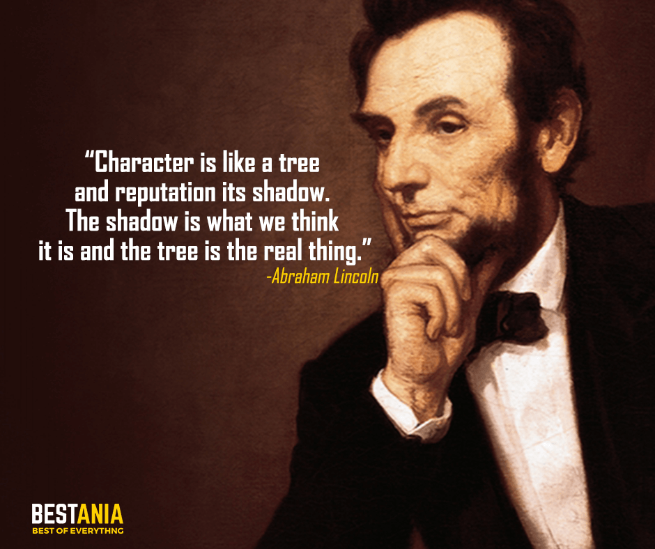 Character is like a tree and reputation its shadow. The shadow is what we think it is and the tree is the real thing.Abraham Lincoln