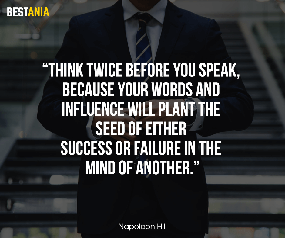 """Think twice before you speak, because your words and influence will plant the seed of either success or failure in the mind of another. """"Napoleon Hill"""""""