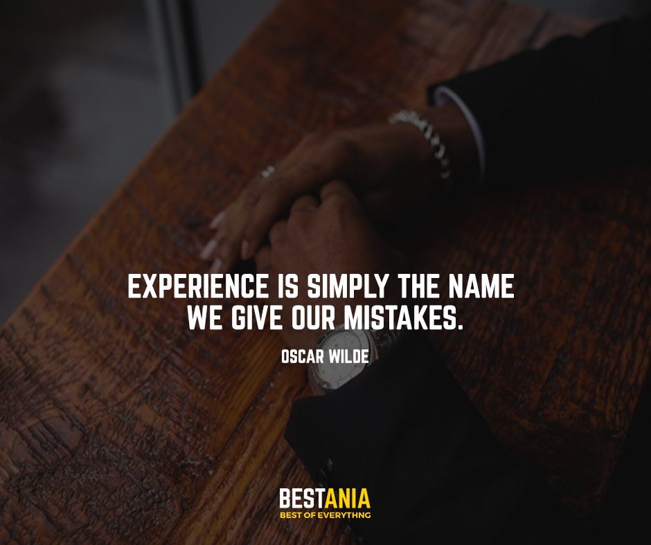 Experience is simply the name we give our mistakes. Oscar Wilde