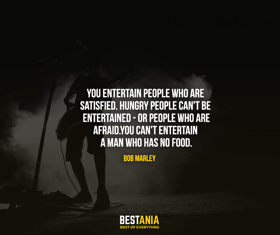 You entertain people who are satisfied. Hungry people can't be entertained - or people who are afraid. You can't entertain a man who has no food. Bob Marley