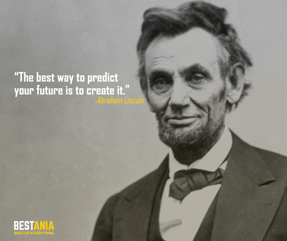 The best way to predict your future is to create it.Abraham Lincoln