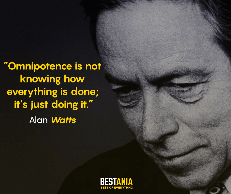 Omnipotence is not knowing how everything is done; it's just doing it. Alan Watts