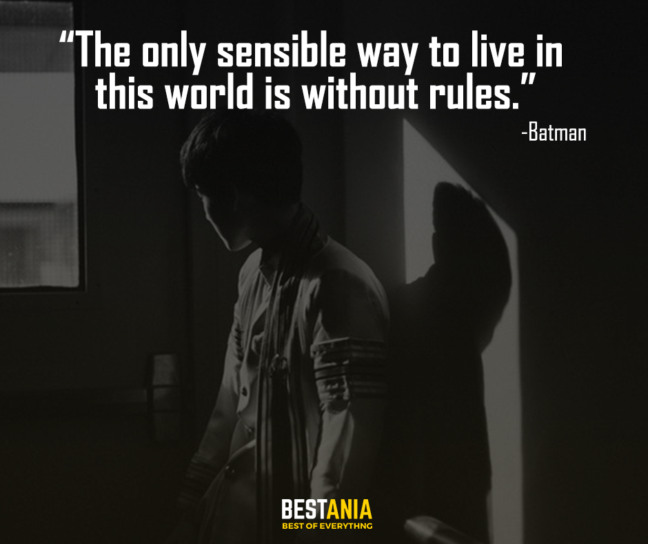 """The only sensible way to live in this world is without rules."" – Batman"