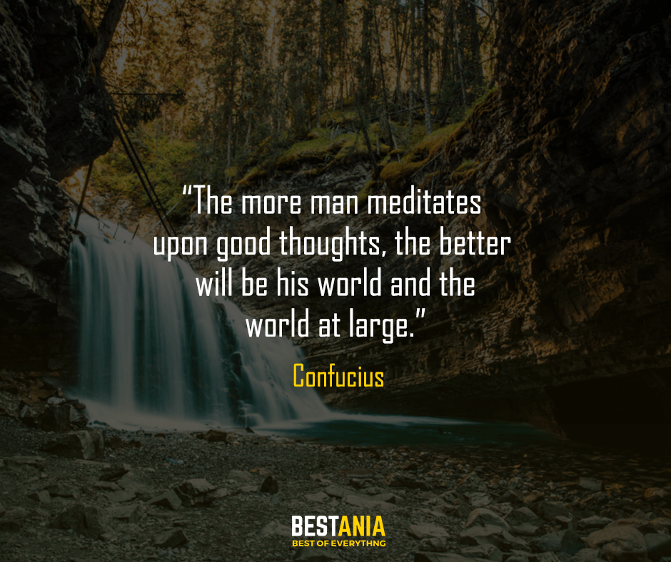 The more man meditates upon good thoughts, the better will be his world and the world at large. Confucius