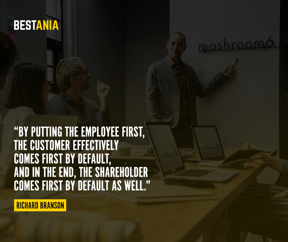 By putting the employee first, the customer effectively comes first by default, and in the end, the shareholder comes first by default as well. Richard Branson