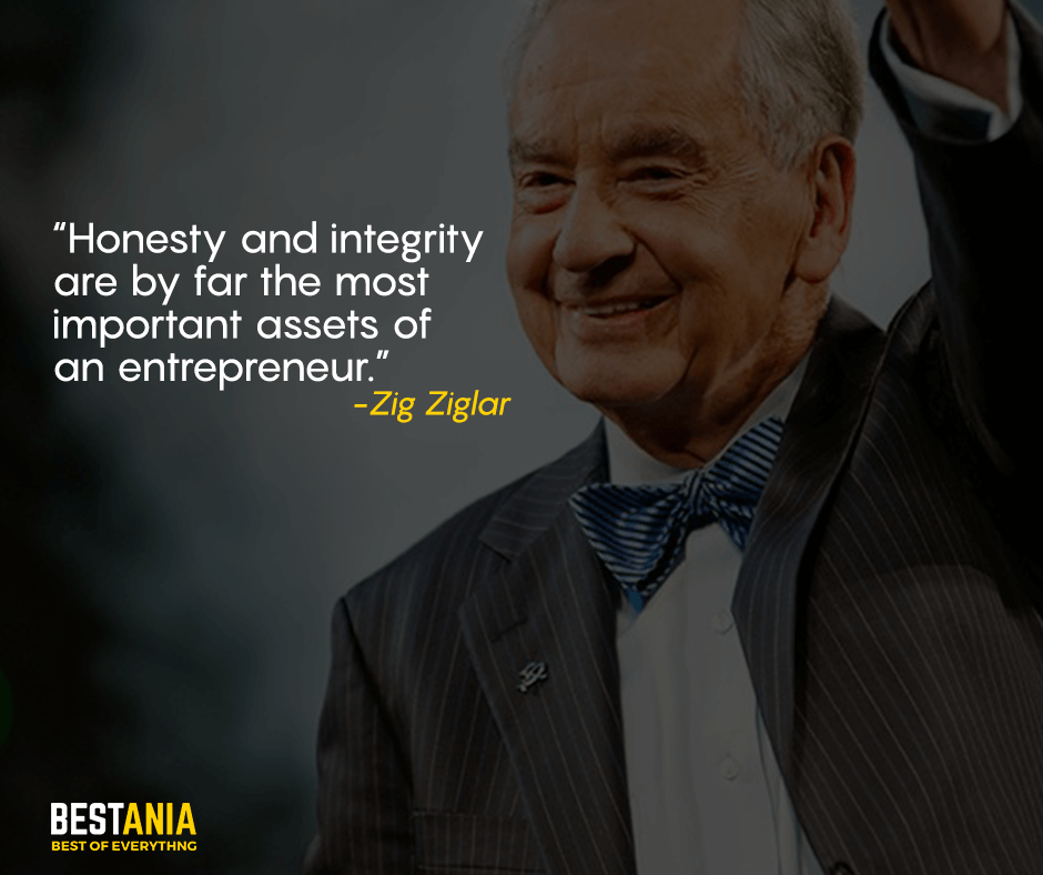 Honesty and integrity are by far the most important assets of an entrepreneur. Zig Ziglar