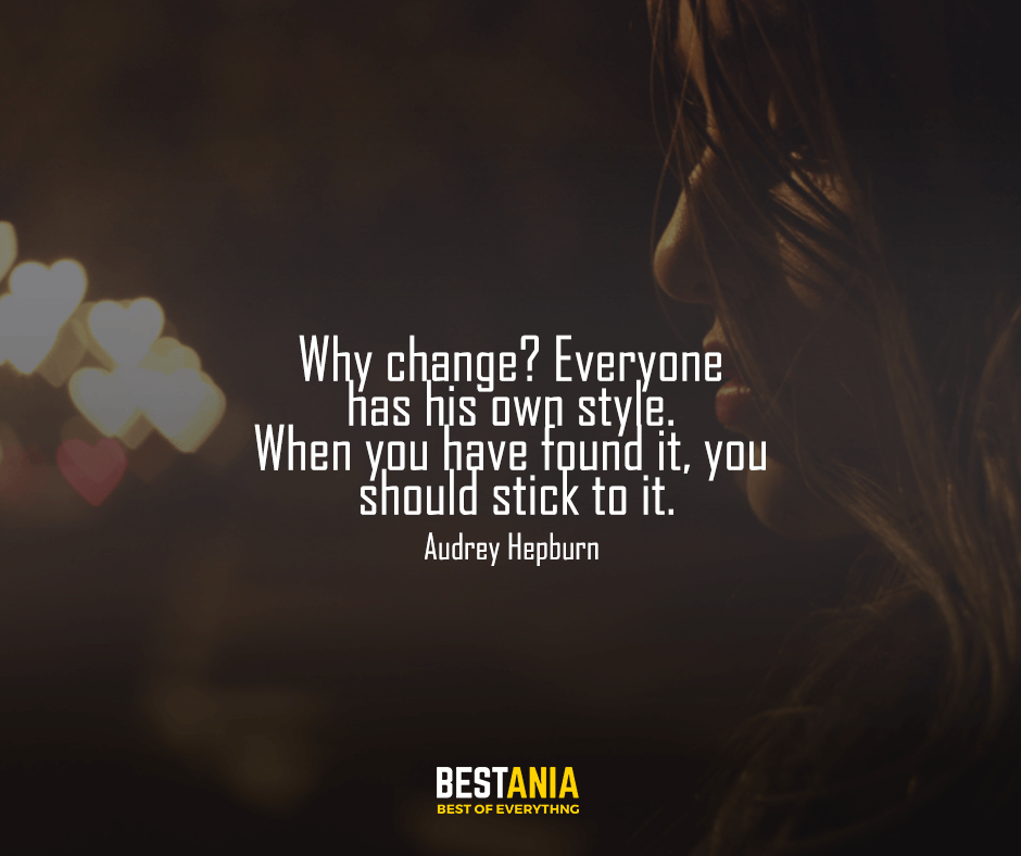 "Why change? Everyone has his own style. When you have found it, you should stick to it. ""Audrey Hepburn"""