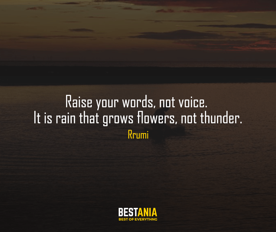 """Raise your words, not voice. It is rain that grows flowers, not thunder. """"Rumi"""""""