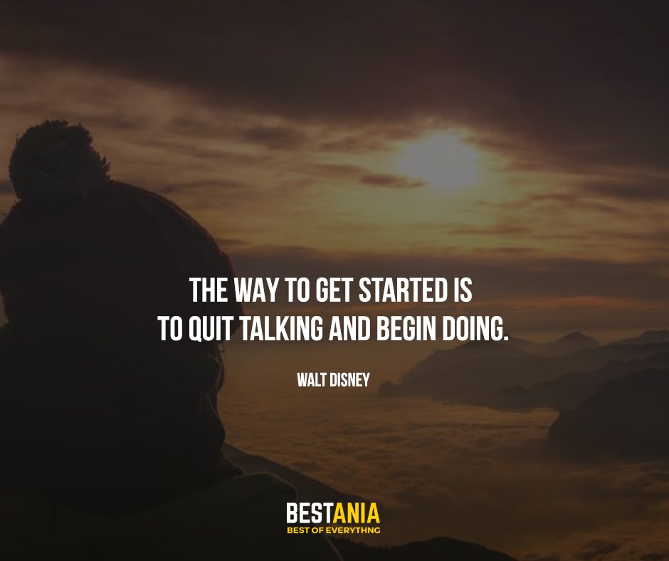 """The way to get started is to quit talking and begin doing. """"Walt Disney"""""""