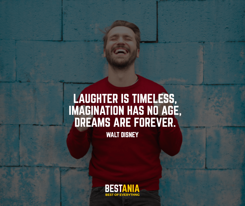 Laughter is timeless, imagination has no age, dreams are forever. Walt Disney