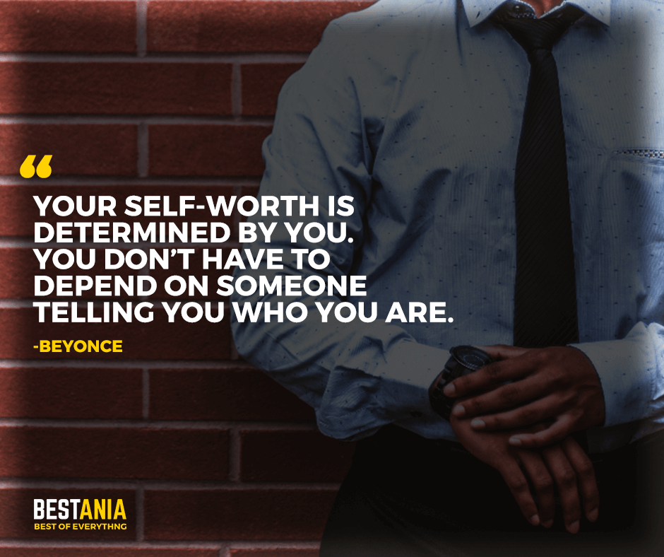 "Your self-worth is determined by you. You don't have to depend on someone telling you who you are. ""Beyonce"""