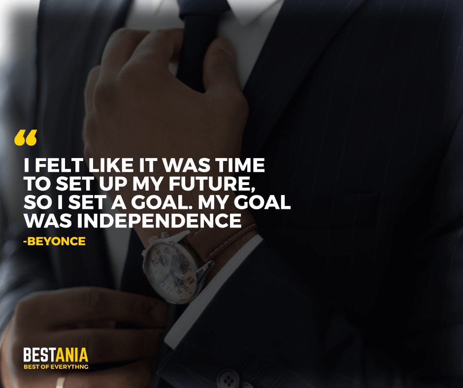 "I felt like it was time to set up my future, so I set a goal. My goal was independence. ""Beyonce"""