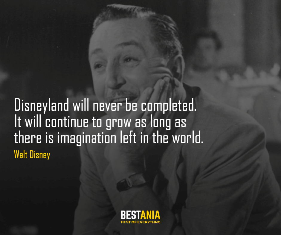 Disneyland will never be completed. It will continue to grow as long as there is imagination left in the world. Walt Disney