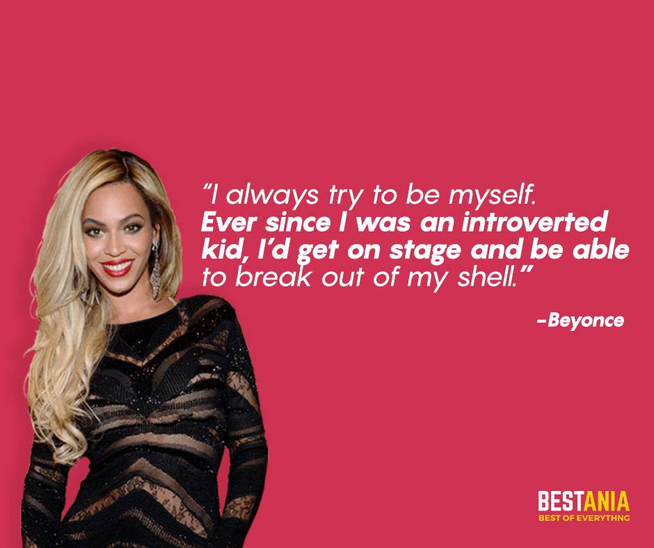 "I always try to be myself. Ever since I was an introverted kid, I'd get on stage and be able to break out of my shell. ""Beyonce"""