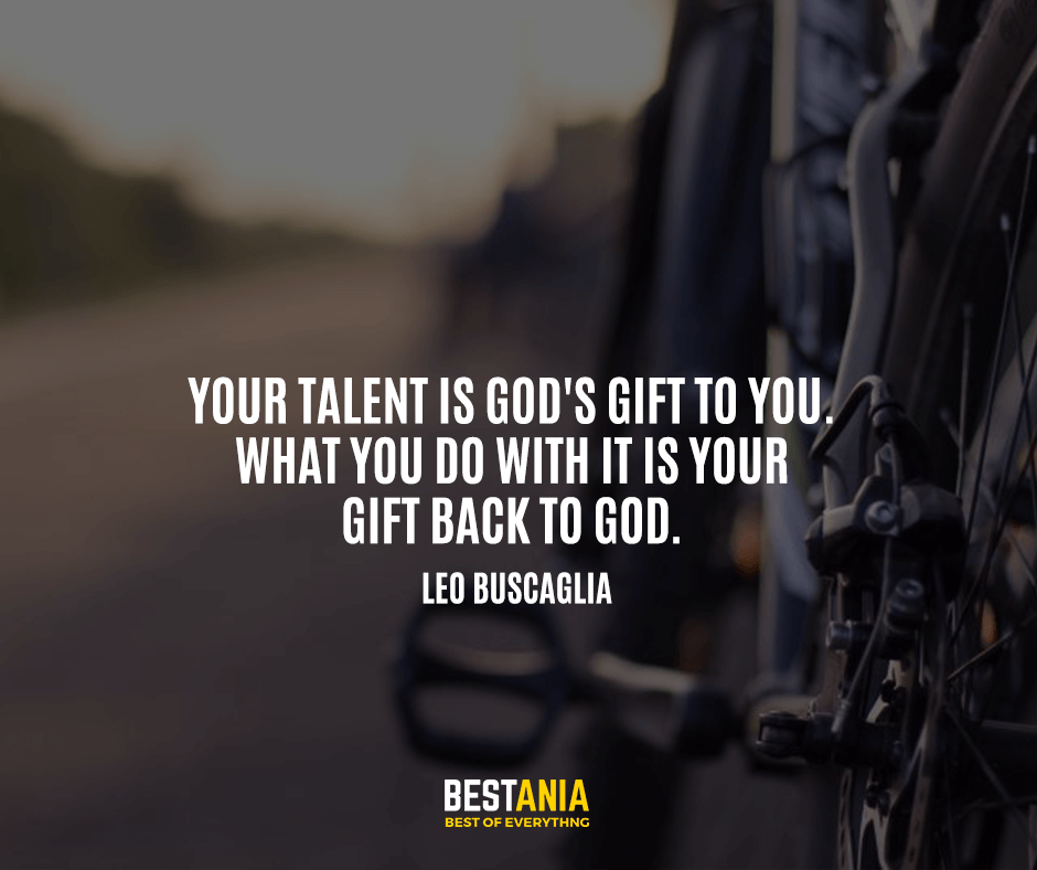 Your talent is God's gift to you. What you do with it is your gift back to God. Leo Buscaglia