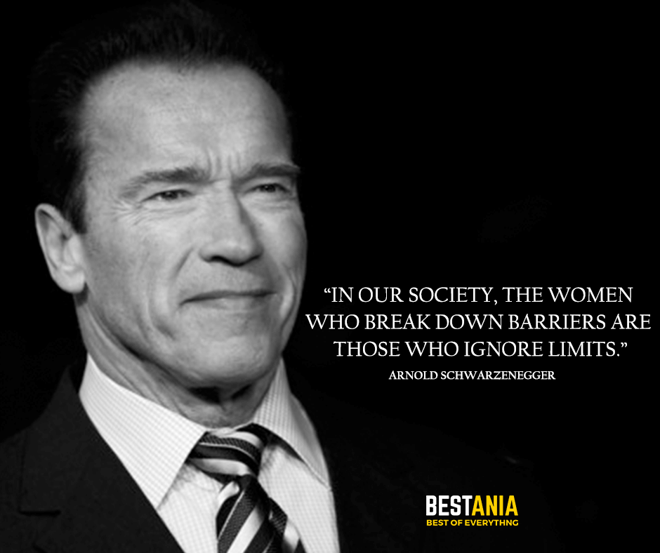 Women Quote,,,In our society, the women who break down barriers are those who ignore limits. Arnold Schwarzenegger