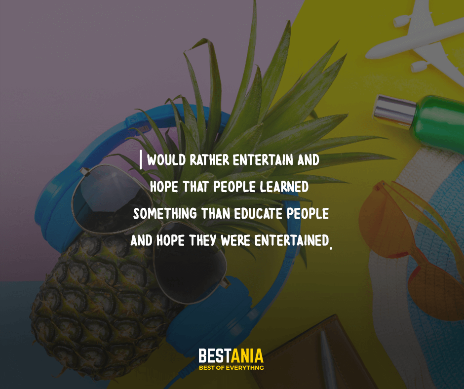 I would rather entertain and hope that the people learned something than educate people and hope they were entertaind.