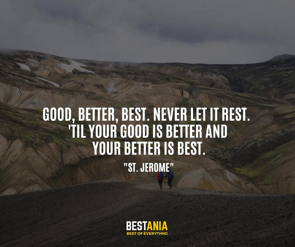 """Good, better, best. Never let it rest. 'Til your good is better and your better is best. """"St. Jerome"""""""
