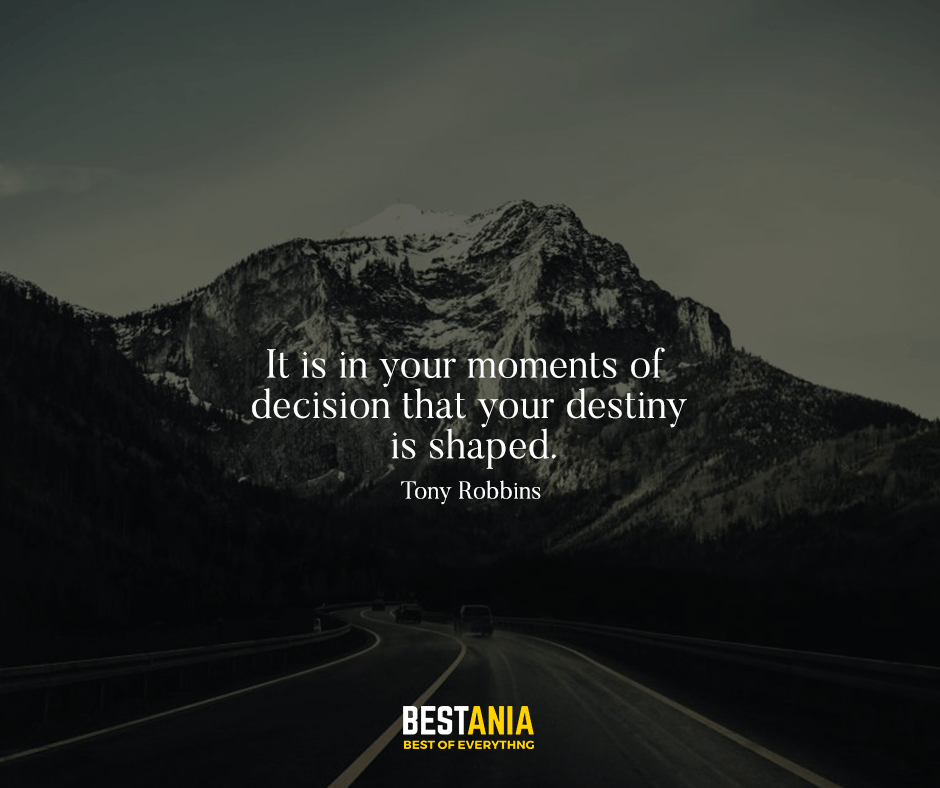 It is in your moments of decision that your destiny is shaped. Tony Robbins