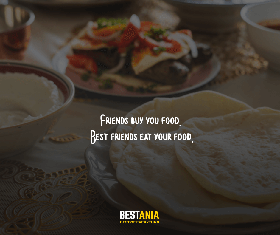 Friends buy you food. Best friends eat your food.