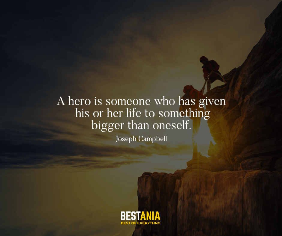 A hero is someone who has given his or her life to something bigger than oneself. Joseph Campbell