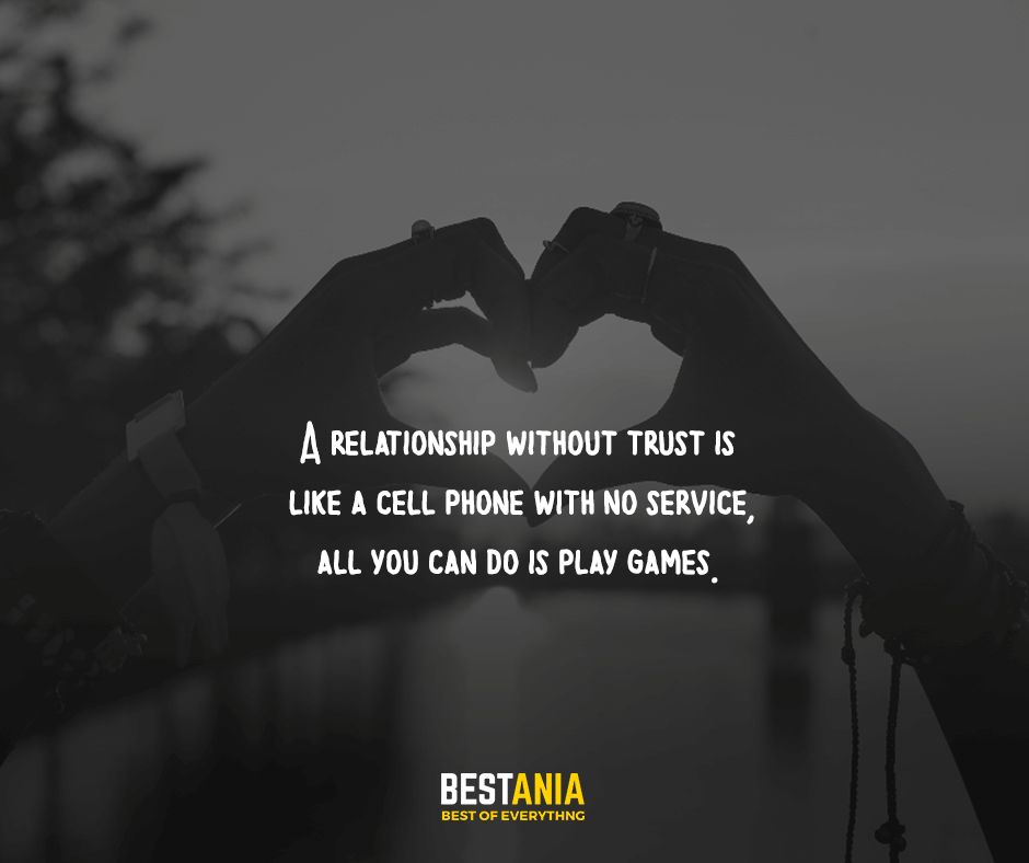 A relationship without trust is like a cell phone with no service, all you can do is play games.