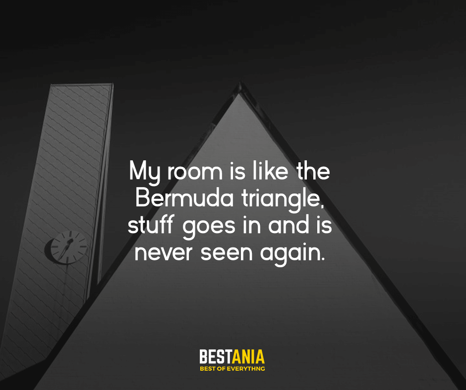 My room is like the Bermuda triangle, stuff goes in and is never seen again.