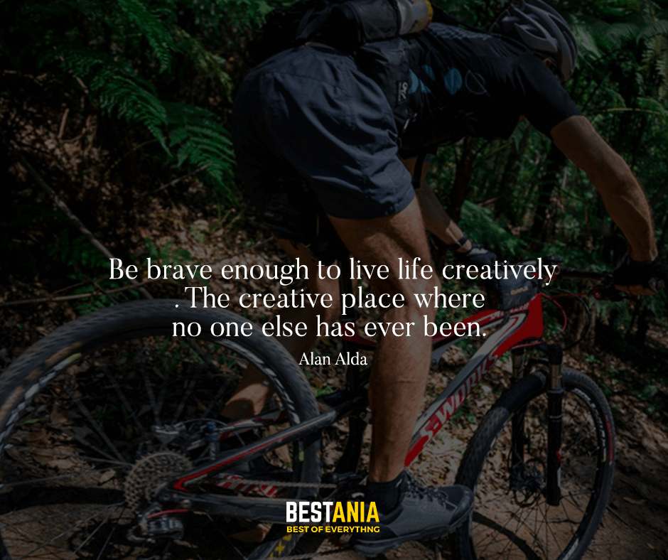Be brave enough to live life creatively. The creative place where no one else has ever been. Alan Alda