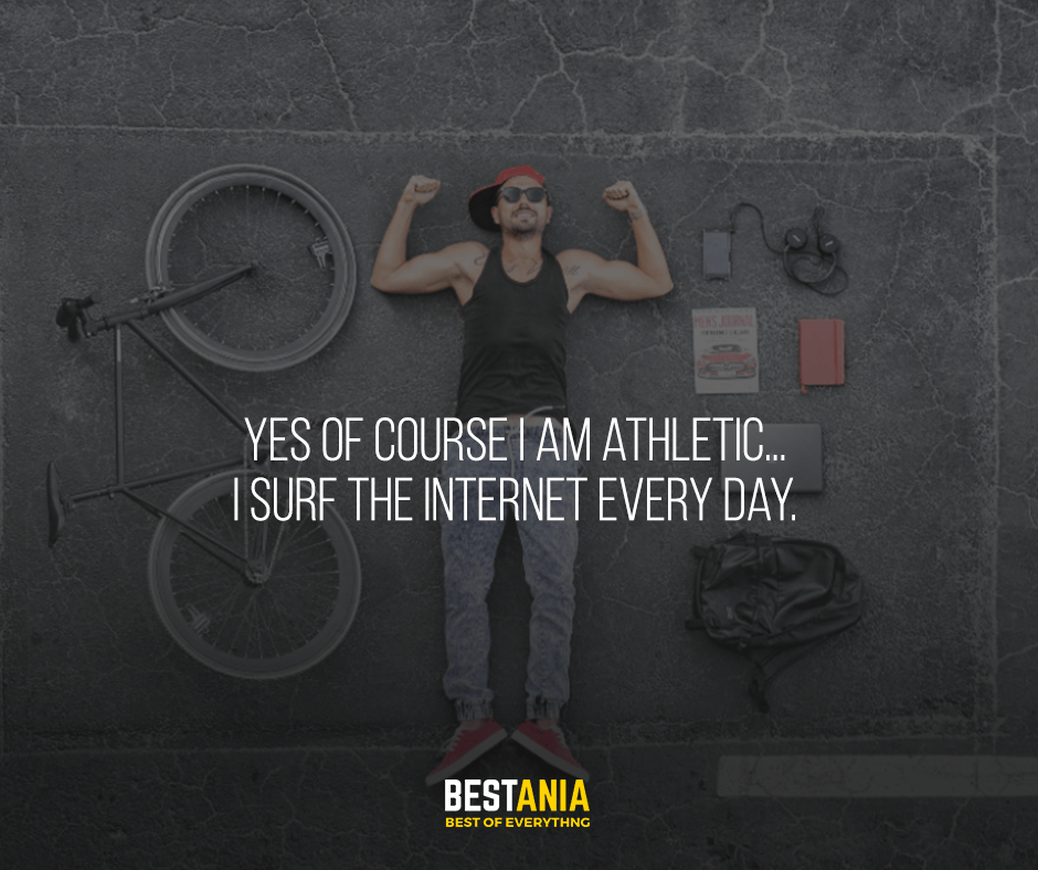 Yes of course I am athletic... I surf the Internet every day.