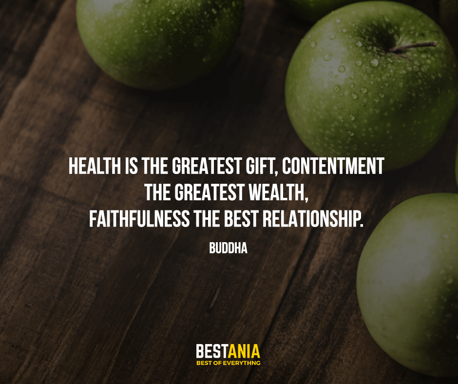 Health is the greatest gift, contentment the greatest wealth, faithfulness the best relationship. Buddha