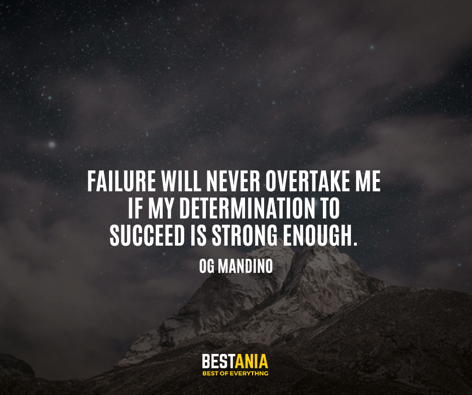 Failure will never overtake me if my determination to succeed is strong enough. Og Mandino