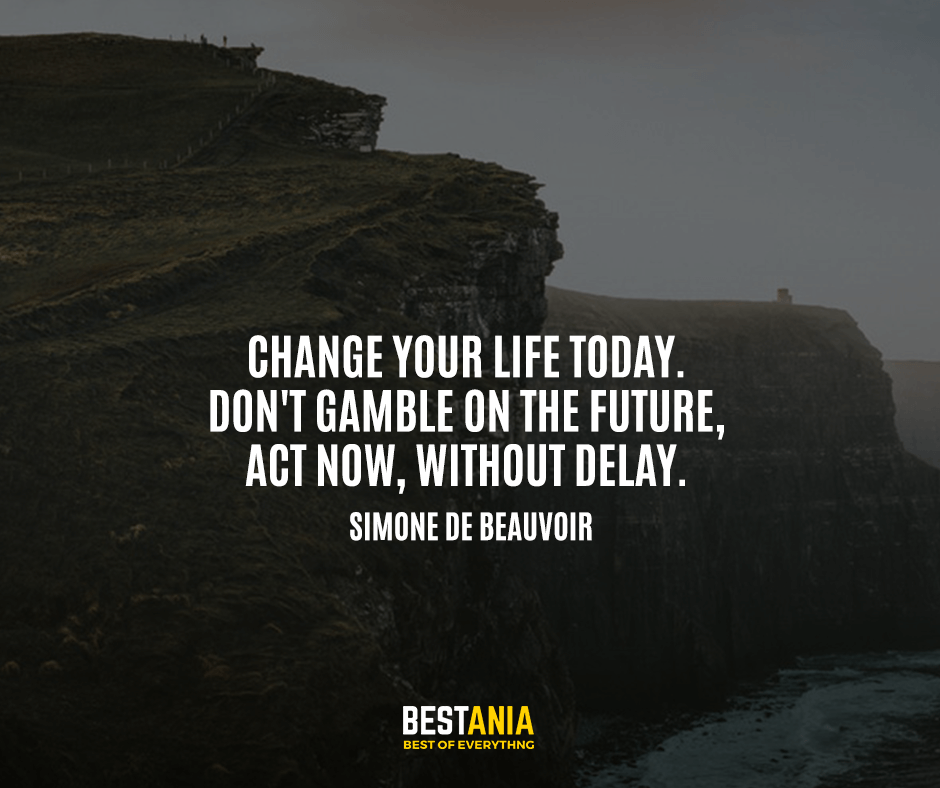 Change your life today. Don't gamble on the future, act now, without delay. Simone de Beauvoir