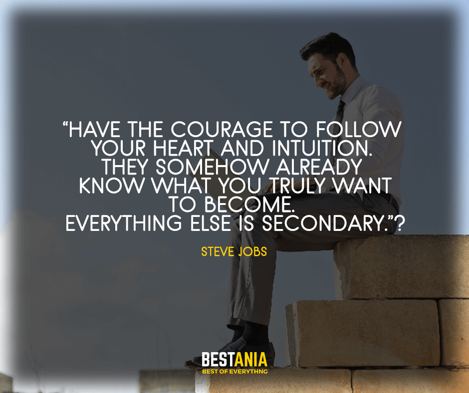 """Have the courage to follow your heart and intuition. They somehow already know what you truly want to become.  Everything else is secondary."" Steve Jobs"