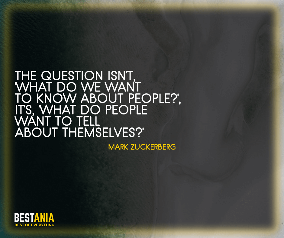 """Zuckerburg Quotes,,,The question isn't, 'What do we want to know about people', It's, 'What do people want to tell about themselves?' """"Mark Zuckerberg"""""""