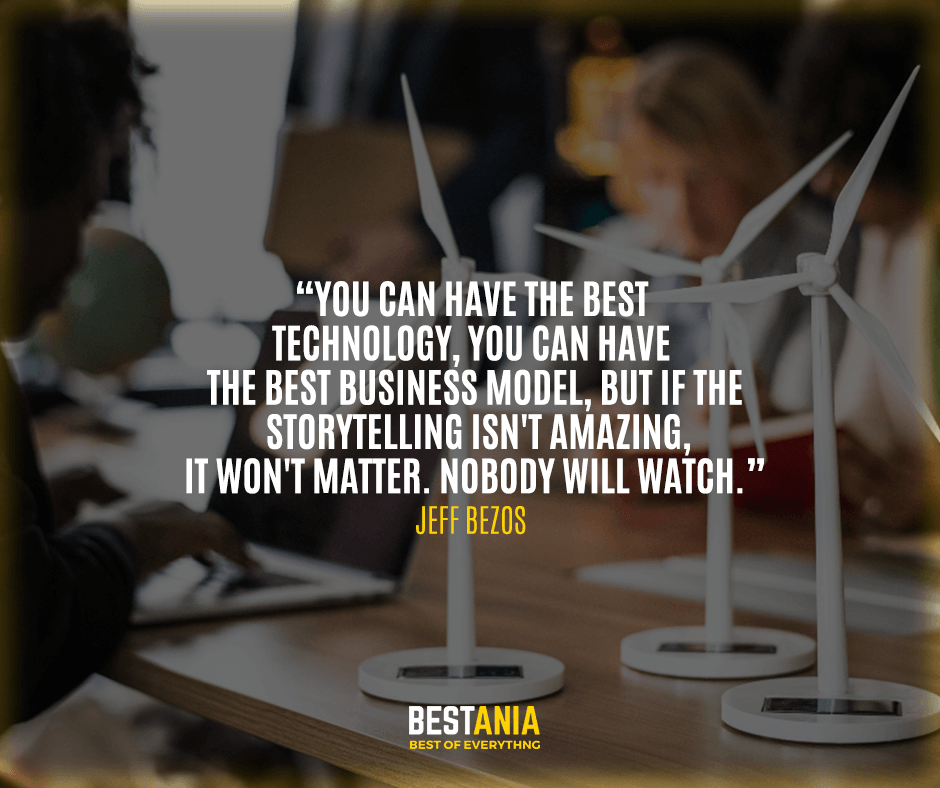 "You can have the best technology, you can have the best business model, but if the storytelling isn't amazing, it won't matter. Nobody will watch."" Jeff Bezos"
