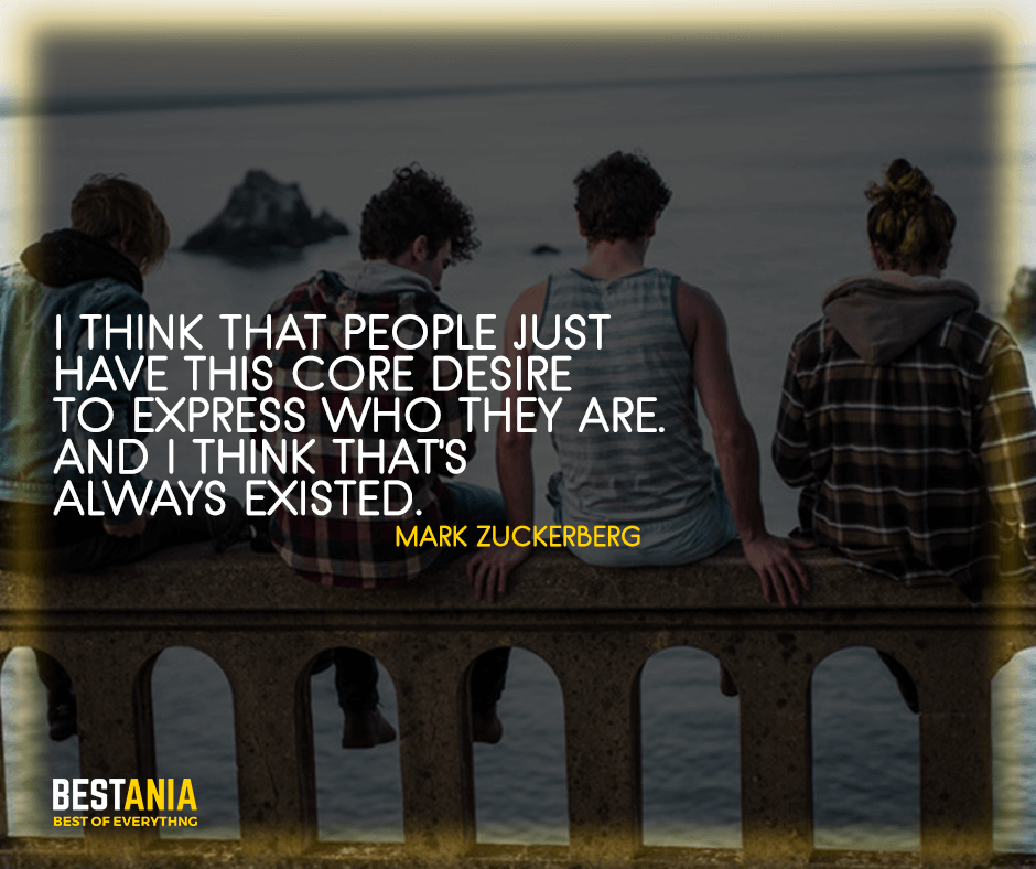 """Existence Quotes,,,I think that people just have this core desire to express who they are. And I think that's always existed. """"Mark Zuckerberg"""""""