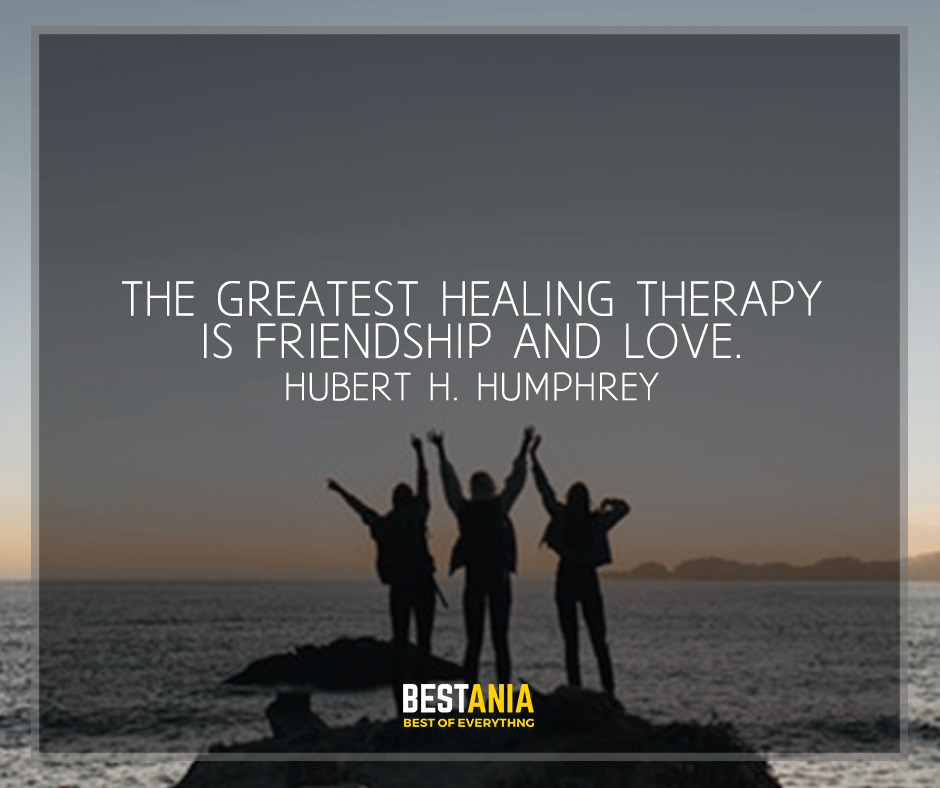 """""""The greatest healing therapy is friendship and love"""" Hubert H. Humphrey"""