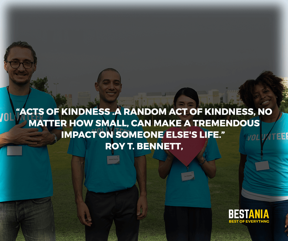 """Acts of Kindness .A random act of kindness, no matter how small, can make a tremendous impact on someone else's life."" Roy T. Bennett,"